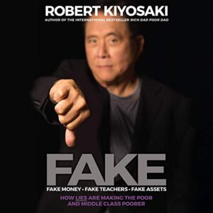 FAKE Fake Money, Fake Teachers, Fake Assets How Lies Are Making the Poor and Middle Class Poorer By Robert T Kiyosaki